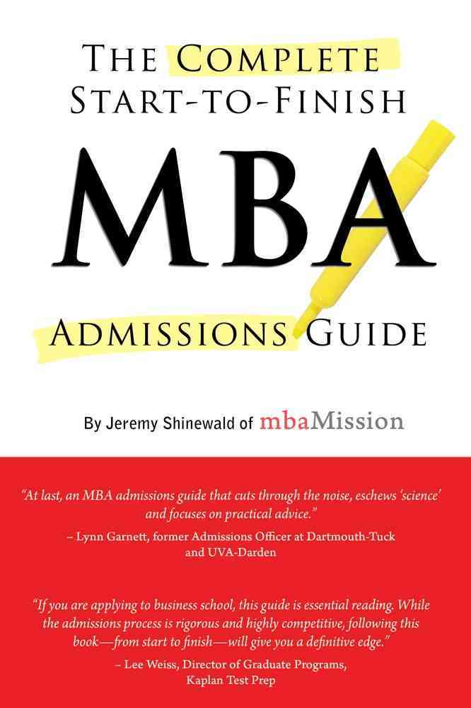 The Complete Start-to-Finish MBA Admissions Guide By Shinewald, Jeremy